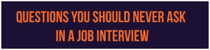 Questions You Should Never Ask in a Job Interview